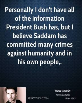 Tom Cruise  - Personally I don't have all of the information President Bush has, but I believe Saddam has committed many crimes against humanity and in his own people.