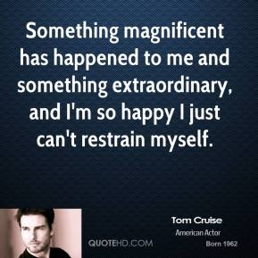 Tom Cruise  - Something magnificent has happened to me and something extraordinary, and I'm so happy I just can't restrain myself.