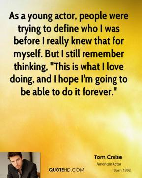 "Tom Cruise - As a young actor, people were trying to define who I was before I really knew that for myself. But I still remember thinking, ""This is what I love doing, and I hope I'm going to be able to do it forever."""