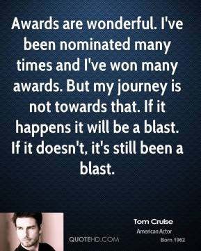 Tom Cruise - Awards are wonderful. I've been nominated many times and I've won many awards. But my journey is not towards that. If it happens it will be a blast. If it doesn't, it's still been a blast.