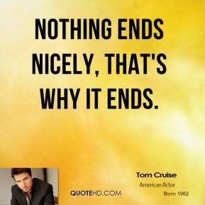 Tom Cruise - Nothing ends nicely, that's why it ends.