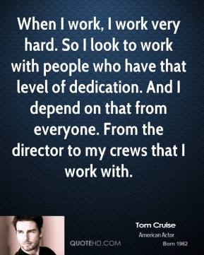 Tom Cruise - When I work, I work very hard. So I look to work with people who have that level of dedication. And I depend on that from everyone. From the director to my crews that I work with.