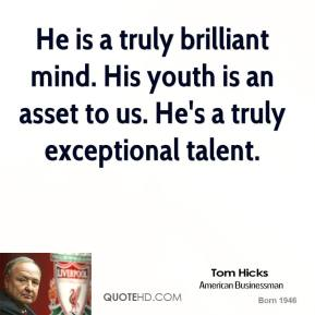 Tom Hicks  - He is a truly brilliant mind. His youth is an asset to us. He's a truly exceptional talent.
