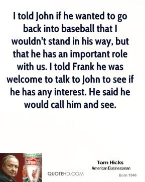 Tom Hicks  - I told John if he wanted to go back into baseball that I wouldn't stand in his way, but that he has an important role with us. I told Frank he was welcome to talk to John to see if he has any interest. He said he would call him and see.