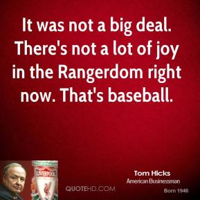 Tom Hicks  - It was not a big deal. There's not a lot of joy in the Rangerdom right now. That's baseball.