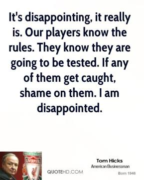 Tom Hicks  - It's disappointing, it really is. Our players know the rules. They know they are going to be tested. If any of them get caught, shame on them. I am disappointed.