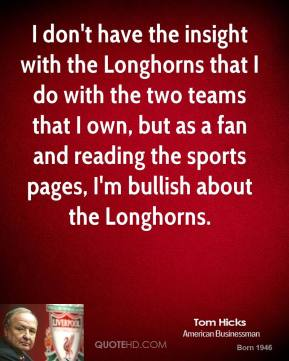 Tom Hicks - I don't have the insight with the Longhorns that I do with the two teams that I own, but as a fan and reading the sports pages, I'm bullish about the Longhorns.