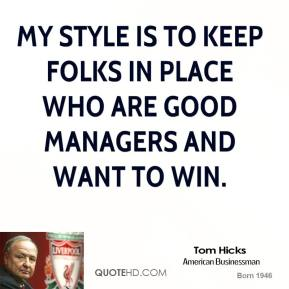 Tom Hicks - My style is to keep folks in place who are good managers and want to win.
