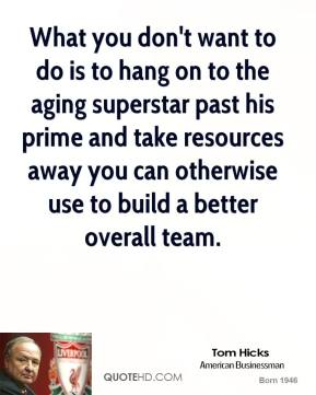 Tom Hicks - What you don't want to do is to hang on to the aging superstar past his prime and take resources away you can otherwise use to build a better overall team.