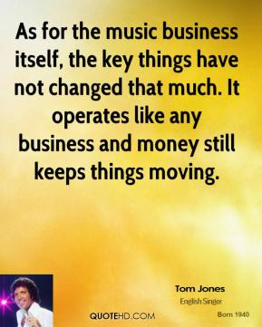 Tom Jones - As for the music business itself, the key things have not changed that much. It operates like any business and money still keeps things moving.