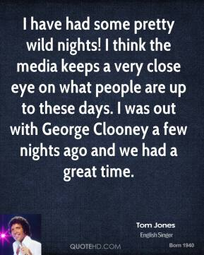 Tom Jones - I have had some pretty wild nights! I think the media keeps a very close eye on what people are up to these days. I was out with George Clooney a few nights ago and we had a great time.