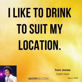 Tom Jones - I like to drink to suit my location.