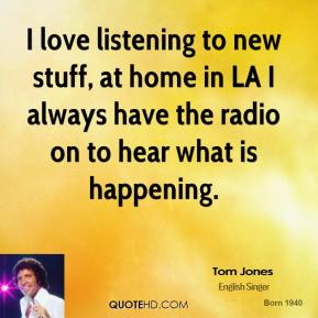 Tom Jones - I love listening to new stuff, at home in LA I always have the radio on to hear what is happening.