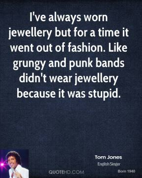 Tom Jones - I've always worn jewellery but for a time it went out of fashion. Like grungy and punk bands didn't wear jewellery because it was stupid.