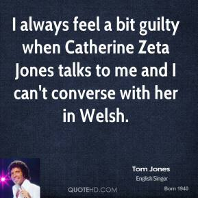 Tom Jones  - I always feel a bit guilty when Catherine Zeta Jones talks to me and I can't converse with her in Welsh.