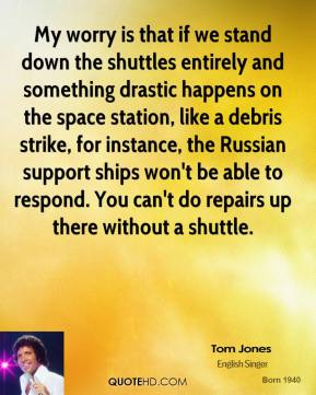 Tom Jones  - My worry is that if we stand down the shuttles entirely and something drastic happens on the space station, like a debris strike, for instance, the Russian support ships won't be able to respond. You can't do repairs up there without a shuttle.
