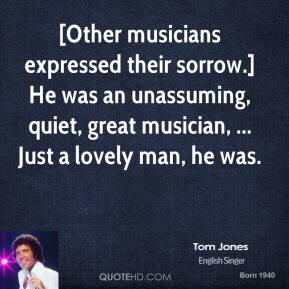 Tom Jones  - [Other musicians expressed their sorrow.] He was an unassuming, quiet, great musician, ... Just a lovely man, he was.