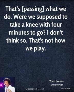 Tom Jones  - That's [passing] what we do. Were we supposed to take a knee with four minutes to go? I don't think so. That's not how we play.