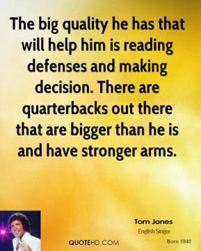 Tom Jones  - The big quality he has that will help him is reading defenses and making decision. There are quarterbacks out there that are bigger than he is and have stronger arms.