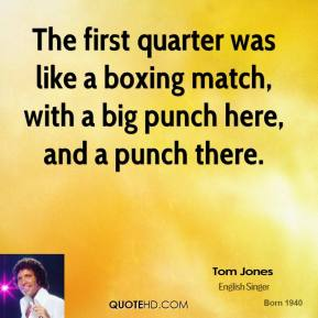 Tom Jones  - The first quarter was like a boxing match, with a big punch here, and a punch there.