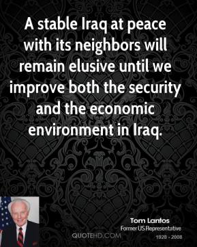 A stable Iraq at peace with its neighbors will remain elusive until we improve both the security and the economic environment in Iraq.