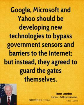 Tom Lantos - Google, Microsoft and Yahoo should be developing new technologies to bypass government sensors and barriers to the Internet; but instead, they agreed to guard the gates themselves.