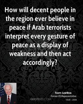 Tom Lantos - How will decent people in the region ever believe in peace if Arab terrorists interpret every gesture of peace as a display of weakness and then act accordingly?