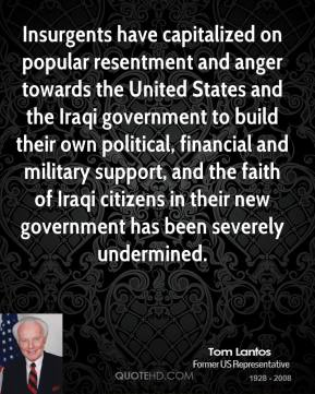 Tom Lantos - Insurgents have capitalized on popular resentment and anger towards the United States and the Iraqi government to build their own political, financial and military support, and the faith of Iraqi citizens in their new government has been severely undermined.