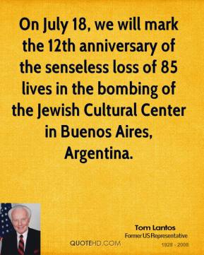 Tom Lantos - On July 18, we will mark the 12th anniversary of the senseless loss of 85 lives in the bombing of the Jewish Cultural Center in Buenos Aires, Argentina.
