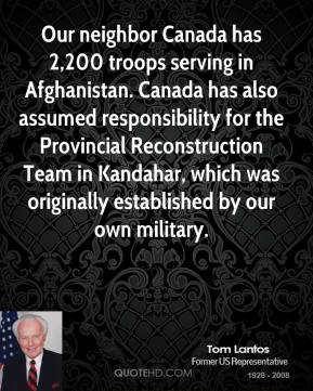 Our neighbor Canada has 2,200 troops serving in Afghanistan. Canada has also assumed responsibility for the Provincial Reconstruction Team in Kandahar, which was originally established by our own military.