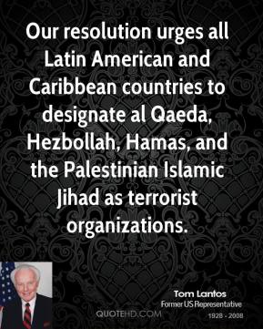 Tom Lantos - Our resolution urges all Latin American and Caribbean countries to designate al Qaeda, Hezbollah, Hamas, and the Palestinian Islamic Jihad as terrorist organizations.