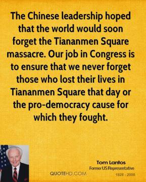 Tom Lantos - The Chinese leadership hoped that the world would soon forget the Tiananmen Square massacre. Our job in Congress is to ensure that we never forget those who lost their lives in Tiananmen Square that day or the pro-democracy cause for which they fought.