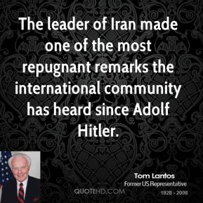 Tom Lantos - The leader of Iran made one of the most repugnant remarks the international community has heard since Adolf Hitler.