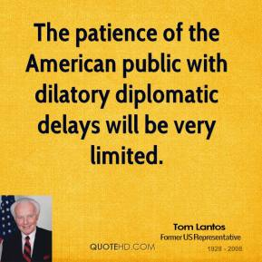 Tom Lantos - The patience of the American public with dilatory diplomatic delays will be very limited.