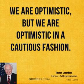 We are optimistic, but we are optimistic in a cautious fashion.