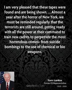 Tom Lantos  - I am very pleased that these tapes were found and are being shown, ... Almost a year after the horror of New York, we must be reminded regularly that the terrorists are still around, getting ready with all the power at their command to train new cadres to perpetrate the most horrendous crimes- from suicide bombings to the use of chemical or bio weapons.