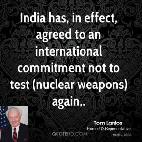 Tom Lantos  - India has, in effect, agreed to an international commitment not to test (nuclear weapons) again.