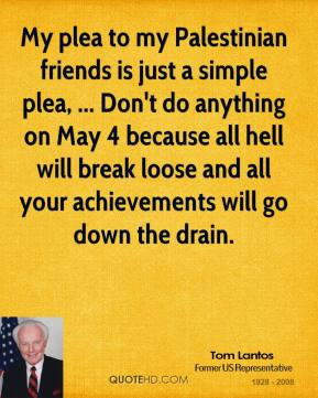 Tom Lantos  - My plea to my Palestinian friends is just a simple plea, ... Don't do anything on May 4 because all hell will break loose and all your achievements will go down the drain.