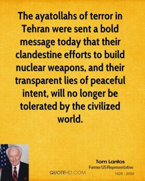 Tom Lantos  - The ayatollahs of terror in Tehran were sent a bold message today that their clandestine efforts to build nuclear weapons, and their transparent lies of peaceful intent, will no longer be tolerated by the civilized world.