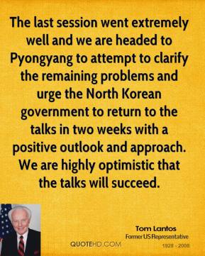 Tom Lantos  - The last session went extremely well and we are headed to Pyongyang to attempt to clarify the remaining problems and urge the North Korean government to return to the talks in two weeks with a positive outlook and approach. We are highly optimistic that the talks will succeed.