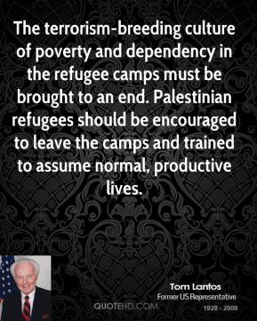Tom Lantos  - The terrorism-breeding culture of poverty and dependency in the refugee camps must be brought to an end. Palestinian refugees should be encouraged to leave the camps and trained to assume normal, productive lives.