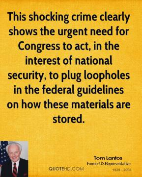 Tom Lantos  - This shocking crime clearly shows the urgent need for Congress to act, in the interest of national security, to plug loopholes in the federal guidelines on how these materials are stored.