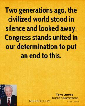 Tom Lantos  - Two generations ago, the civilized world stood in silence and looked away. Congress stands united in our determination to put an end to this.