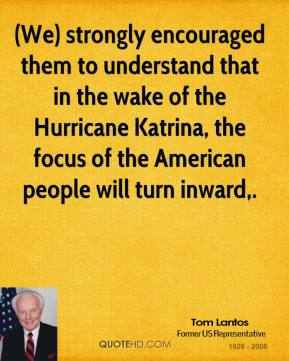 Tom Lantos  - (We) strongly encouraged them to understand that in the wake of the Hurricane Katrina, the focus of the American people will turn inward.