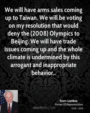 Tom Lantos  - We will have arms sales coming up to Taiwan. We will be voting on my resolution that would deny the (2008) Olympics to Beijing. We will have trade issues coming up and the whole climate is undermined by this arrogant and inappropriate behavior.