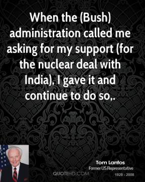 When the (Bush) administration called me asking for my support (for the nuclear deal with India), I gave it and continue to do so.
