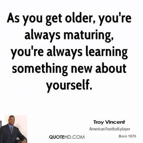 Troy Vincent - As you get older, you're always maturing, you're always learning something new about yourself.