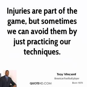 Troy Vincent - Injuries are part of the game, but sometimes we can avoid them by just practicing our techniques.
