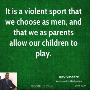 Troy Vincent - It is a violent sport that we choose as men, and that we as parents allow our children to play.