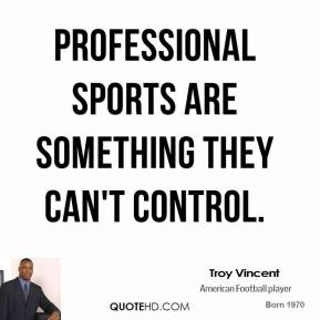 Professional sports are something they can't control.